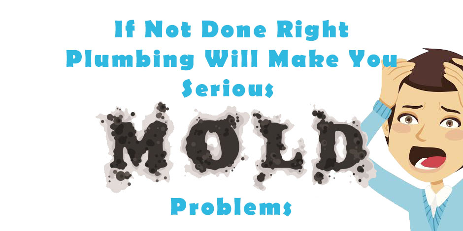 If Not Done Right Plumbing Will Make You Serious Mold Problems